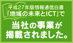 平成27年版情報通信白書「地域の未来とICT」で当社の事業が掲載されました。